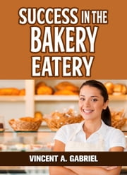 Success In the Bakery Eatery ebook by Vincent Gabriel