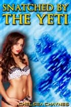 Snatched By The Yeti (Yeti Erotica / Monster Erotica) ebook by Chelsea Chaynes