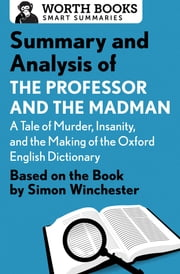 Summary and Analysis of The Professor and the Madman: A Tale of Murder, Insanity, and the Making of the Oxford English Dictionary - Based on the book by Simon Winchester ebook by Worth Books