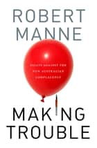 Making Trouble - Essays Against the New Australian Complacency ebook by Robert Manne