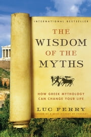 The Wisdom of the Myths - How Greek Mythology Can Change Your Life ebook by Luc Ferry