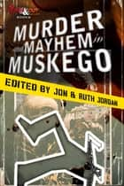 Murder and Mayhem in Muskego ebook by Jon and Ruth Jordan, Megan Abbott, Dana Cameron,...