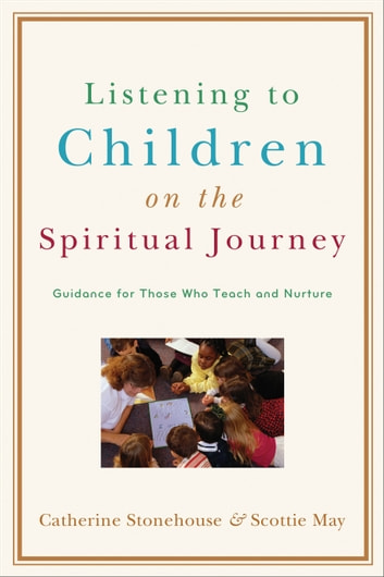 Listening to Children on the Spiritual Journey - Guidance for Those Who Teach and Nurture ebook by Catherine Stonehouse,Scottie May
