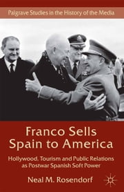 Franco Sells Spain to America - Hollywood, Tourism and Public Relations as Postwar Spanish Soft Power ebook by N. Rosendorf