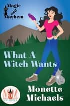 What A Witch Wants: Magic and Mayhem Universe - What A Witch, #1 ebook by Monette Michaels
