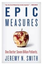 Epic Measures - One Doctor. Seven Billion Patients. ebook by Jeremy N. Smith