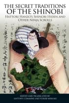 The Secret Traditions of the Shinobi - Hattori Hanzo's Shinobi Hiden and Other Ninja Scrolls ebook by Antony Cummins, Antony Cummins, Yoshie Minami, Yoshie Minami