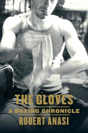 The Gloves - A Boxing Chronicle eBook by Robert Anasi