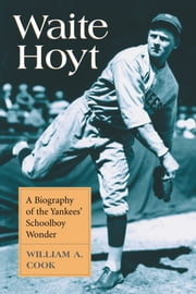 Waite Hoyt - A Biography of the Yankees' Schoolboy Wonder ebook by William A. Cook