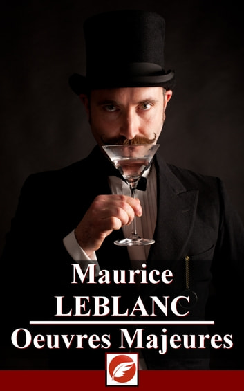 Maurice Leblanc - Oeuvres Majeures - Intégrale Arsène Lupin ebook by Maurice Leblanc