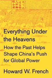 Everything Under the Heavens - How the Past Helps Shape China's Push for Global Power ebook by Howard W. French