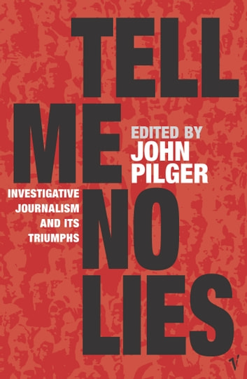 Tell Me No Lies - Investigative Journalism and its Triumphs eBook by John Pilger