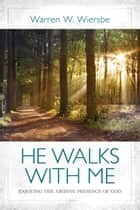 He Walks with Me - Enjoying the Abiding Presence of God ebook by Warren W. Wiersbe