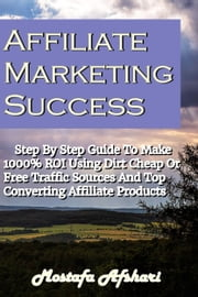 Affiliate Marketing Success-Step By Step Guide to Make 1000% ROI Using Dirt Cheap or Free Traffic Sources and Top Converting Affiliate Products ebook by Mostafa Afshari