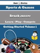 A Beginners Guide to Beach soccer (Volume 1) ebook by Micaela Lebron