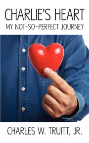 Charlie's Heart - My Not-So-Perfect Journey ebook by Jr., Charles W. Truitt