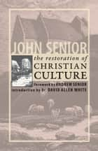 The Restoration of Christian Culture ebook by John Senior,Andrew Senior,Dr. David Allen White