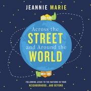 Across the Street and Around the World - Following Jesus to the Nations in Your Neighborhood…and Beyond audiobook by Jeannie Marie