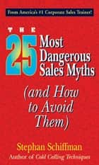 25 Most Dangerous Sales Myths ebook by Stephan Schiffman