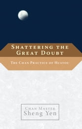 Shattering the Great Doubt - The Chan Practice of Huatou ebook by Chan Master Sheng Yen