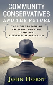 Community Conservatives & the Future - Secret to Winning the Hearts & Minds of the Next Conservative Generation ebook by John Horst