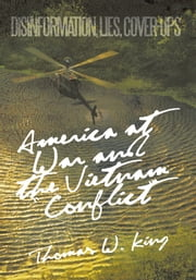 "America at War and the Vietnam ""Conflict"" - Disinformation, Lies, Cover-Ups ebook by Thomas W. King"
