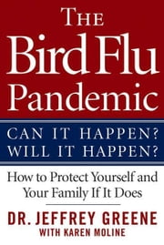 The Bird Flu Pandemic - Can It Happen? Will It Happen? How to Protect Yourself and Your Family If It Does ebook by Jeffrey Greene,Karen Moline