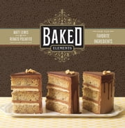 Baked Elements - Our 10 Favorite Ingredients ebook by Matt Lewis, Renato Poliafito, Tina Rupp