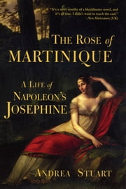 The Rose of Martinique - A Life of Napoleon's Josephine ebook by Andrea Stuart