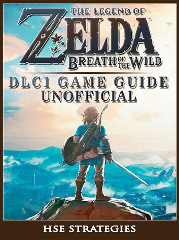The Legend of Zelda Breath of the Wild DLC 1 Game Guide Unofficial ebook by HSE Strategies