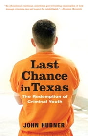 Last Chance in Texas - The Redemption of Criminal Youth ebook by John Hubner