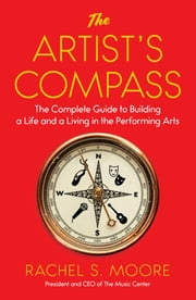 The Artist's Compass - The Complete Guide to Building a Life and a Living in the Performing Arts ebook by Rachel Moore