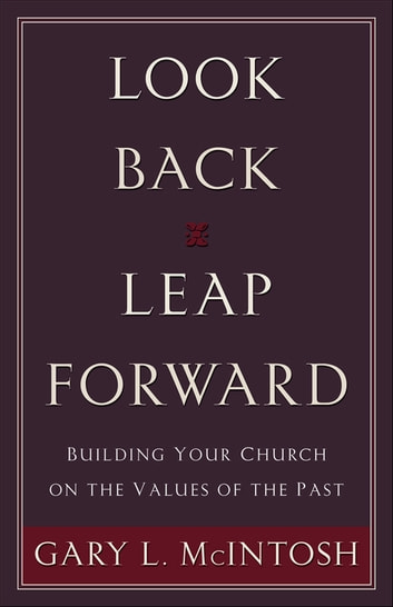 Look Back, Leap Forward - Building Your Church on the Values of the Past eBook by Gary L. McIntosh