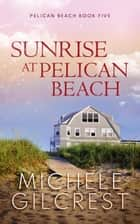 Sunrise At Pelican Beach - Pelican Beach Series, #5 ebook by Michele Gilcrest
