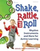 Shake, Rattle, and Roll - Rhythm Instruments and More for Active Learning ebook by Abigail Flesch Connors