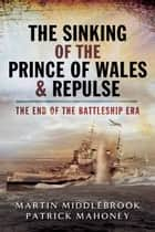 The Sinking of the Prince of Wales & Repulse - The End of the Battleship Era ebook by Patrick Mahoney, Martin Middlebrook