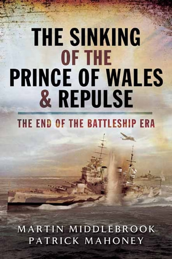 The Sinking of the Prince of Wales & Repulse - The End of the Battleship Era ebook by Patrick Mahoney,Martin Middlebrook