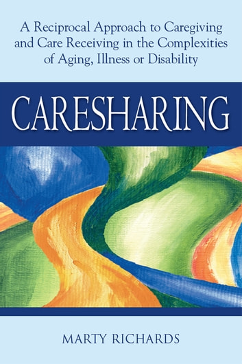 Caresharing: A Reciprocal Approach to Caregiving and Care Receiving in the Complexities of Aging, Illness or Disability ebook by Marty Richards