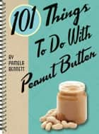 101 Things to do with Peanut Butter ebook by Pamela Bennett