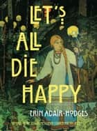 Let's All Die Happy ebook by Erin Adair-Hodges