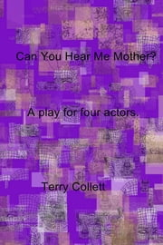 Can You Hear Me Mother? - A play for four actors. ebook by Terry Collett