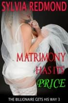 Matrimony Has Its Price - The Billionaire Gets His Way, #3 ebook by Sylvia Redmond