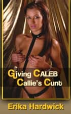Giving Caleb Callie's Cunt ebook by Erika Hardwick