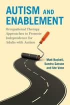 Autism and Enablement - Occupational Therapy Approaches to Promote Independence for Adults with Autism ebook by Sandra Gasson, Ute Vann, Matt Bushell