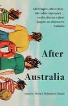 After Australia - After empire, after colony, after white supremacy ... twelve eclectic writers imagine an alternative Australia ebook by Michael Mohammed Ahmad