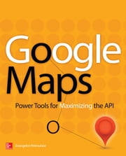 Google Maps - Power Tools for Maximizing the API ebook by Evangelos Petroutsos