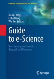 Guide to e-Science - Next Generation Scientific Research and Discovery ebook by Xiaoyu Yang,Lizhe Wang,Wei Jie