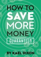 How to Save More Money Guaranteed ebook by Kael Dixon