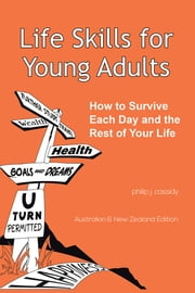 Life Skills for Young Adults - How to Survive Each Day and the Rest of Your Life. ebook by Philip J. Cassidy