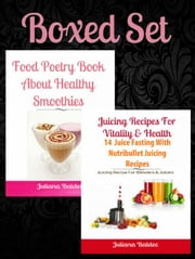 Boxed Set: Juicing Recipes For Vitality & Health: 14 Juice Fasting Recipes + Food Poetry Book About Healthy Smoothies ebook by Juliana Baldec